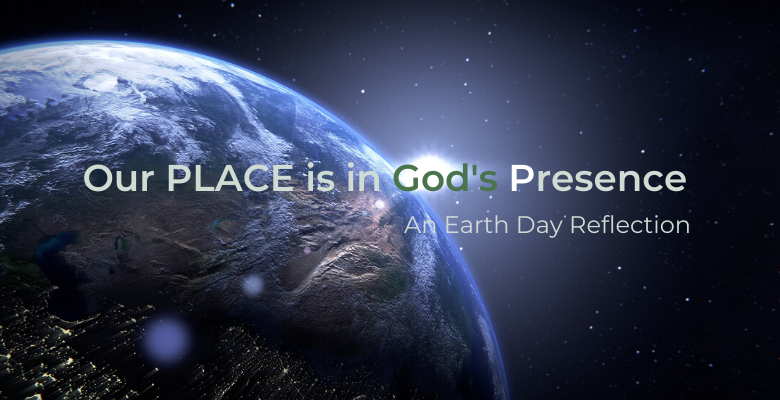 Our PLACE is in God's Presence: an Earth Day reflection