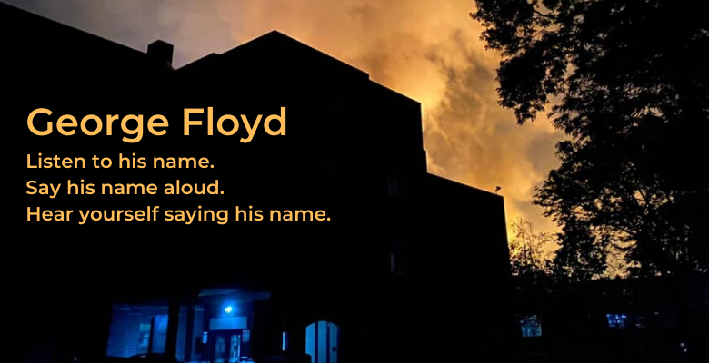 George Floyd. Listen to his name. Say his name aloud. Hear yourself saying his name.