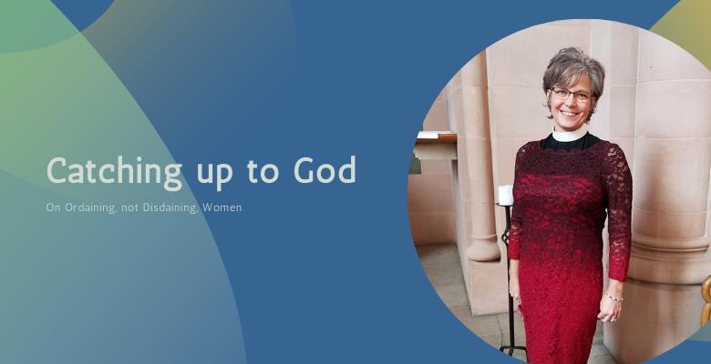 Catching Up To God: On Ordaining, Not Disdaining, Women