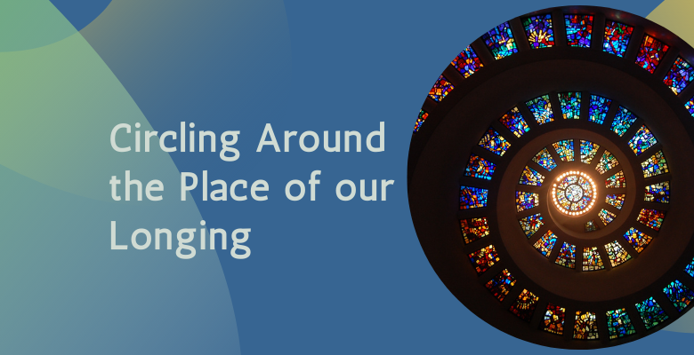 Circling Around the Place of Our Longing