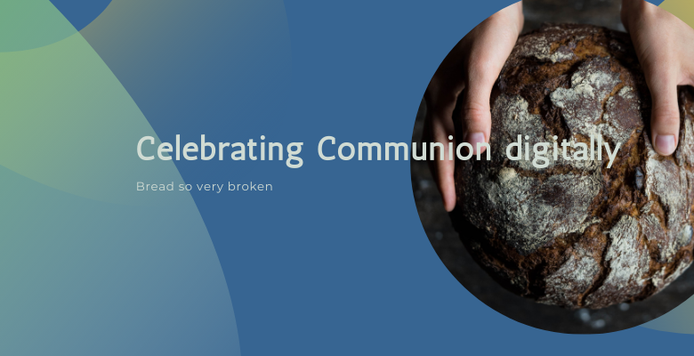 Celebrating Communion Digitally: Break so very broken