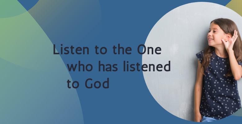 Listen to the One who has listened to God